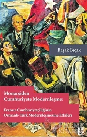 Resim Monarşiden Cumhuriyete Modernleşme : Fransız Cumhuriyetçiliğinin Osmanlı-Türk Modernleşmesine Etkileri